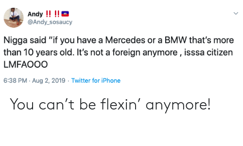 "Bmw, Iphone, and Mercedes: Andy !!!!  @Andy_sosaucy  Nigga said ""if you have a Mercedes or a BMW that's more  than 10 years old. It's not a foreign anymore, isssa citizen  LMFAOOO  6:38 PM Aug 2, 2019 Twitter for iPhone You can't be flexin' anymore!"