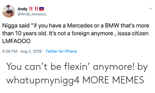 """Lmfaooo: Andy !!!!  @Andy_sosaucy  Nigga said """"if you have a Mercedes or a BMW that's more  than 10 years old. It's not a foreign anymore, isssa citizen  LMFAOOO  6:38 PM Aug 2, 2019 Twitter for iPhone You can't be flexin' anymore! by whatupmynigg4 MORE MEMES"""