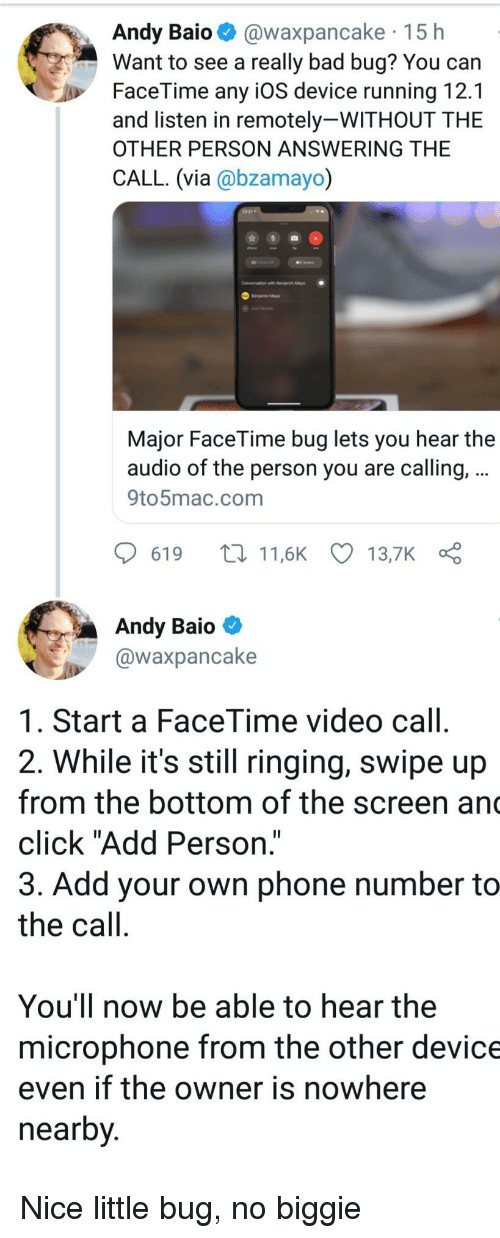 "the call: Andy Baio @waxpancake 15 h  Want to see a really bad bug? You can  FaceTime any iOS device running 12.1  and listen in remotely-WITHOUT THE  OTHER PERSON ANSWERING THE  CALL. (via @bzamayo)  Conversation with r  Major FaceTime bug lets you hear the  audio of the person you are calling,  9to5mac.com  619 t11,6K 13,7K  Andy Baio  @waxpancake  1. Start a FaceTime video call  2. While it's still ringing, swipe up  from the bottom of the screen an  click ""Add Person.""  3. Add your own phone number to  the call  You'll now be able to hear the  microphone from the other device  even if the owner is nowhere  nearby Nice little bug, no biggie"