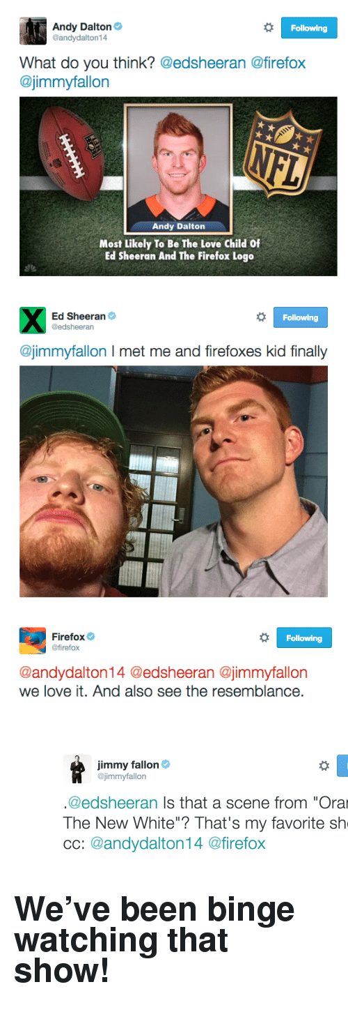 "Love, Tumblr, and Ed Sheeran: Andy Dalton  @andydalton14  Following  What do you think? @edsheeran @firefox  @jimmyfallon  Andy Dalton  Most Likely To Be The Love Child Of  Ed Sheeran And The Firefox Logo   Ed Sheeran  @edsheeran  Following  @jimmyfallon I met me and firefoxes kid finally   Firefox  @firefox  Following  @andydalton14 @edsheeran @jimmyfallon  we love it. And also see the resemblance <p><figure class=""tmblr-full"" data-orig-height=""400"" data-orig-width=""1266""><img src=""https://78.media.tumblr.com/477c4e7765aa90b83ce5ed4769792606/tumblr_inline_nuzpaq2bzv1qgt12i_540.png"" data-orig-height=""400"" data-orig-width=""1266""/></figure></p><h2>We've been binge watching that show! </h2>"