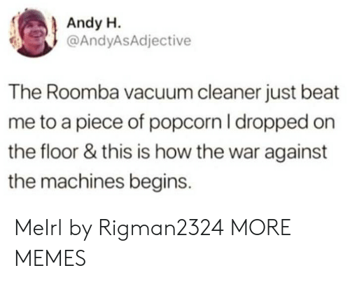 Vacuum: Andy H.  @AndyASAdjective  The Roomba vacuum cleaner just beat  me to a piece of popcorn I dropped on  the floor & this is how the war against  the machines begins. MeIrl by Rigman2324 MORE MEMES