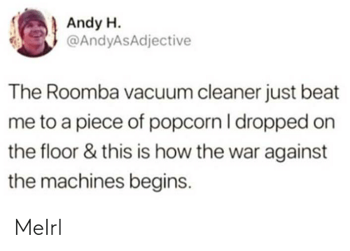 Vacuum: Andy H.  @AndyASAdjective  The Roomba vacuum cleaner just beat  me to a piece of popcorn I dropped on  the floor & this is how the war against  the machines begins. MeIrl