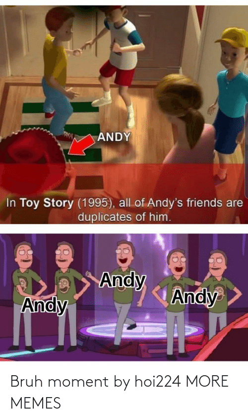 story: ANDY  In Toy Story (1995), all of Andy's friends are  duplicates of him.  Andy  Andy  Andy Bruh moment by hoi224 MORE MEMES