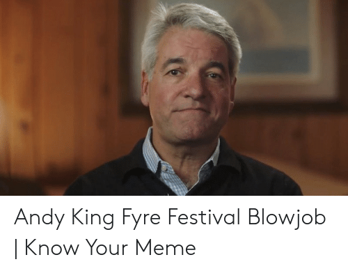 Andy King: Andy King Fyre Festival Blowjob | Know Your Meme