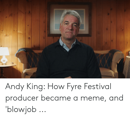 Andy King: Andy King: How Fyre Festival producer became a meme, and 'blowjob ...