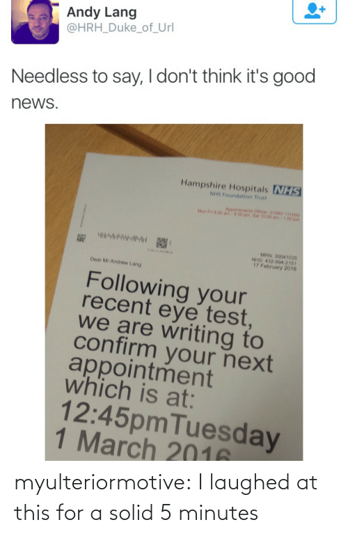 officer: Andy Lang  @HRH_Duke_of_Url  Needless to say, I don't think it's good  news  Hampshire Hospitals NHS  NHS Foundation Trust  Aepointments Officer 01062 111000  Mon F n 00 am  00 pm.Sat 10.00 am  MRN 30041035  NHS 432 994 2161  17 February 2016  Dear Mr Andrew Lang  Following your  recent eye test  we are writing to  confirm your next  appointment  which is at:  12:45pmTuesday  1 March 2016 myulteriormotive: I laughed at this for a solid 5 minutes