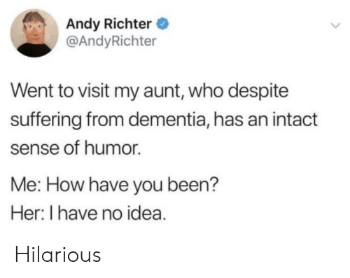 Dementia: Andy Richter  @AndyRichter  Went to visit my aunt, who despite  suffering from dementia, has an intact  sense of humor.  Me: How have you been?  Her: I have no idea. Hilarious