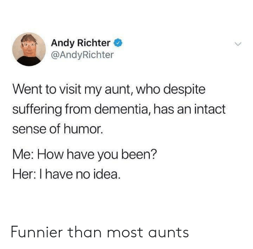 Dementia: Andy Richter  @AndyRichter  Went to visit my aunt, who despite  suffering from dementia, has an intact  sense of humor.  Me: How have you been?  Her: I have no idea. Funnier than most aunts