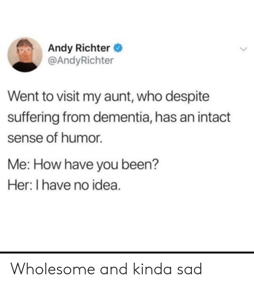 Dementia: Andy Richter  @AndyRichter  Went to visit my aunt, who despite  suffering from dementia, has an intact  sense of humor  Me: How have you been?  Her: I have no idea. Wholesome and kinda sad