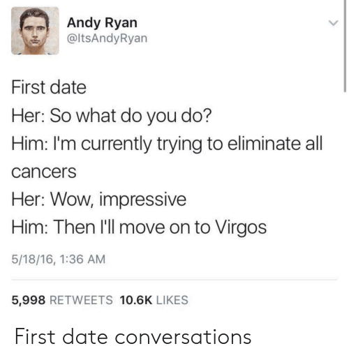 virgos: Andy Ryan  @ltsAndyRyan  First date  Her: So what do you do?  Him: I'm currently trying to eliminate all  cancerS  Her: Wow, impressive  Him: Then I'll move on to Virgos  5/18/16, 1:36 AM  5,998 RETWEETS 10.6K LIKES First date conversations