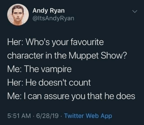 assure: Andy Ryan  @ltsAndyRyan  Her: Who's your favourite  character in the Muppet Show?  Me: The vampire  Her: He doesn't count  Me:I can assure you that he does  5:51 AM · 6/28/19 · Twitter Web App