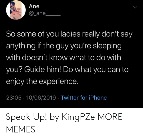 Dank, Iphone, and Memes: Ane  _ane  So some of you ladies really don't say  anything if the guy you're sleeping  with doesn't know what to do with  you? Guide him! Do what you can to  enjoy the experience.  23:05 10/06/2019 Twitter for iPhone Speak Up! by KingPZe MORE MEMES