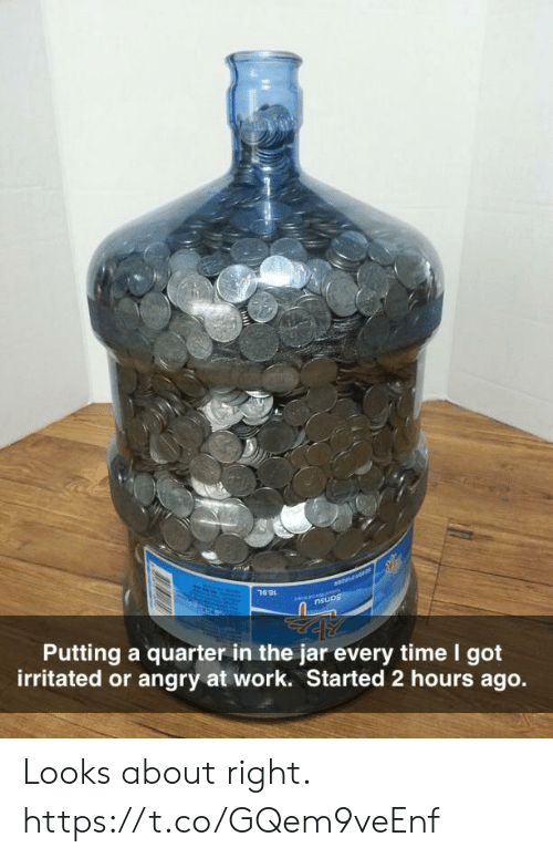 Funny, Work, and Time: aneas  7691  nsuos  Putting a quarter in the jar every time I got  irritated or angry at work. Started 2 hours ago. Looks about right. https://t.co/GQem9veEnf