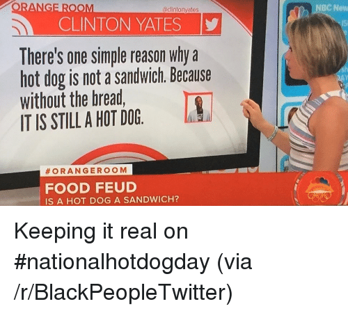 Keeping It Real: ANGE ROOM  NBC New  aclintonyates  CLINTON YATES  There's one simple reason why a  hot dog is not a sandwich. Because  without the bread  IT IS STILL A HOT DOG  #ORANGEROOM  FOOD FEUD  IS A HOT DOG A SANDWICH? <p>Keeping it real on #nationalhotdogday (via /r/BlackPeopleTwitter)</p>