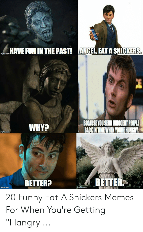 """Snickers Meme: ANGEL, EAT A SNICKERS  HAVE FUN IN THE PAST!  imgflip.com  BECAUSE YOU SEND INNOCENT PEOPLE  BACK IN TIME WHEN YOURE HUNGRY.  WHY?  Imgfip.com  BETTER  BETTER?  imgfip.com  Imgfip.com  I 20 Funny Eat A Snickers Memes For When You're Getting """"Hangry ..."""