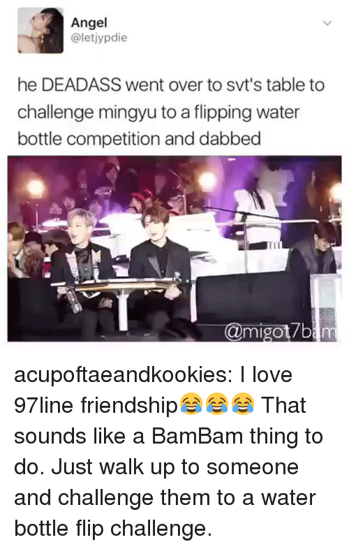 Dabbed: Angel  @letjypdie  he DEADASS went over to svt's table to  challenge mingyu to a flipping water  bottle competition and dabbed  @migot7b acupoftaeandkookies:  I love 97line friendship😂😂😂  That sounds like a BamBam thing to do. Just walk up to someone and challenge them to a water bottle flip challenge.