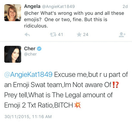 swat: Angela @AngieKat 1849  @cher What's wrong with you and all these  emojis? One or two, fine. But this is  ridiculous  2d  34124  Cher  @cher  @AngieKat1849 Excuse me,but r u part of  an Emoji Swat team,Im Not aware Of!?  Prey tell,What is The Legal amount of  Emoji 2 Ratio. BITCH  30/11/2015, 11:16 AM