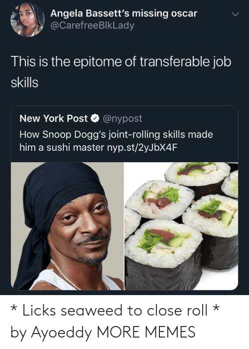 Closeness: Angela Bassett's missing oscar  @CarefreeBlkLady  This is the epitome of transferable job  skills  New York Post @nypost  How Snoop Dogg's joint-rolling skills made  him a sushi master nyp.st/2yJbX4F * Licks seaweed to close roll * by Ayoeddy MORE MEMES