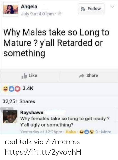 angela: Angela  Follow  July 9 at 4:01pm  Why Males take so Long to  Mature? y'all Retarded or  something  Like  Share  003.4K  32,251 Shares  Rayshawn  Why females take so long to get ready?  Y'all ugly or something?  Yesterday at 12:26pm Haha O9-More real talk via /r/memes https://ift.tt/2yvobhH