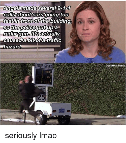 Fronting: Angela made several 9-1-1  calls about carS going toO  fast in front of the  building  up a  so the police put  aaar gunltsactually  caused a bit of a traffic  hazard  YOUR SPEED  @schrute.beets seriously lmao