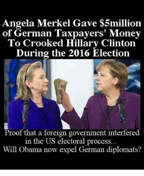 2016 Elections: Angela Merkel Gave $5million  of German Taxpayers' Money  To Crooked Hillary Clinton  During the 2016 Election  Proof that a foreign government interfered  in the US electoral process...  Will Obama now expel German diplomats?