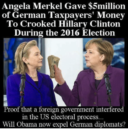 2016 Elections: Angela Merkel Gave $5million  of German Taxpayers' Money  To Crooked Hillary Clinton  During the 2016 Election  Proof that a foreign government interfered  in the US electoral process..  Will Obama now expel German diplomats?