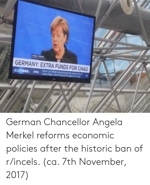 merkel: ANGELA MERKEL  GERMANY: EXTRA FUNDS FOR CHAD  Syria's Civil Defense rescue service estimates renewed strikes onu  37  eastern Aleppo claimed the lives of 45 pople since German Chancellor Angela Merkel reforms economic policies after the historic ban of r/incels. (ca. 7th November, 2017)