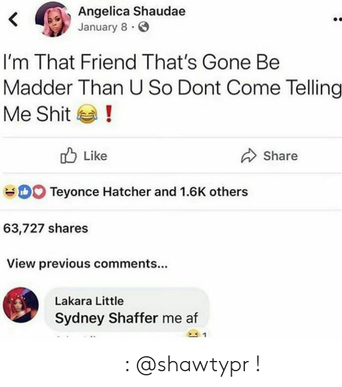 Af, Shit, and Pinterest: Angelica Shaudae  January 8  <  I'm That Friend That's Gone Be  Madder Than U So Dont Come Telling  !  Me Shit  Like  Share  DO Teyonce Hatcher and 1.6K others  63,727 shares  View previous comments...  Lakara Little  Sydney Shaffer me af 𝒑𝒊𝒏𝒕𝒆𝒓𝒆𝒔𝒕 : @shawtypr !