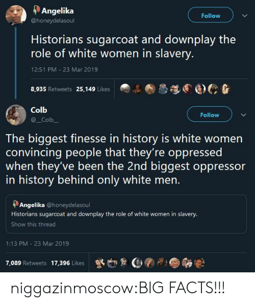 Historians: Angelika  Follow  @honeydelasoul  Historians sugarcoat and downplay the  role of white women in slavery.  12:51 PM - 23 Mar 2019  8,935 Retweets 25,149 Likes   Colb  Follow  _Colb  The biggest finesse in history is white women  convincing people that they're oppressed  when they've been the 2nd biggest oppressor  in history behind only white men.  Angelika @honeydelasoul  Historians sugarcoat and downplay the role of white women in slavery.  Show this thread  1:13 PM 23 Mar 2019  7,089 Retweets  17,396 Likes niggazinmoscow:BIG FACTS!!!