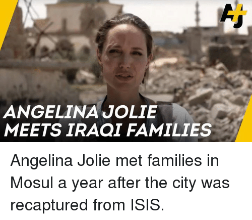 Iraqi: ANGELINA JOLIE  MEETS IRAQI FAMILIES Angelina Jolie met families in Mosul a year after the city was recaptured from ISIS.