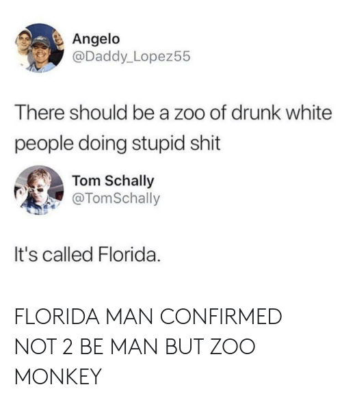 Drunk, Florida Man, and Shit: Angelo  @Daddy_Lopez55  There should be a zoo of drunk white  people doing stupid shit  Tom Schally  @TomSchally  It's called Florida FLORIDA MAN CONFIRMED NOT 2 BE MAN BUT ZOO MONKEY
