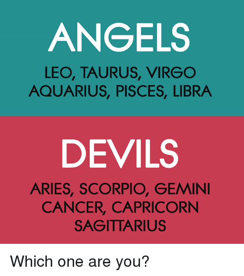 Angels, Aquarius, and Aries: ANGELS  LEO, TAURUS, VIRGO  AQUARIUS, PISCES, LIBRA  DEVILS  ARIES, SCORPIO, GEMIN  CANCER, CAPRICORN  SAGITTARIUS Which one are you?