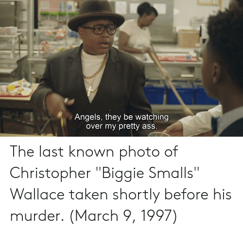 "Ass, Biggie Smalls, and Taken: Angels, they be watching  over my pretty ass The last known photo of Christopher ""Biggie Smalls"" Wallace taken shortly before his murder. (March 9, 1997)"