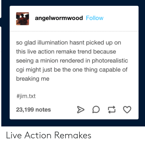 a minion: angelwormwood Follow  so glad illumination hasnt picked up on  this live action remake trend because  seeing a minion rendered in photorealistic  cgi might just be the one thing capable of  breaking me  #jim.txt  23,199 notes Live Action Remakes