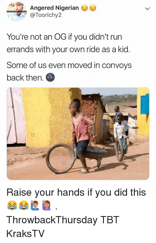 Memes, Run, and Tbt: Angered Nigerian  @Toorichy2  You're not an OG if you didn't run  errands with your own ride as a kid  Some of us even moved in convoys  back then. Raise your hands if you did this 😂😂🙋🏽‍♂️🙋🏽‍♀️ . ThrowbackThursday TBT KraksTV