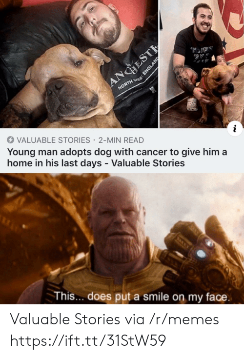 my face: ANGHEST  NORTH ES  VALUABLE STORIES 2-MIN READ  Young man adopts dog with cancer to give him a  home in his last days - Valuable Stories  This... does put a smile on my face.  ENGLAND Valuable Stories via /r/memes https://ift.tt/31StW59