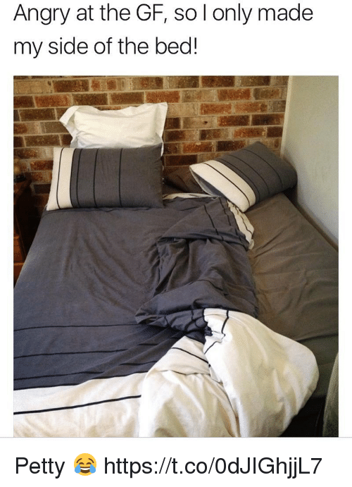 Petty, Angry, and Beds: Angry at the GF, so l only made  my side of the bed! Petty 😂 https://t.co/0dJIGhjjL7