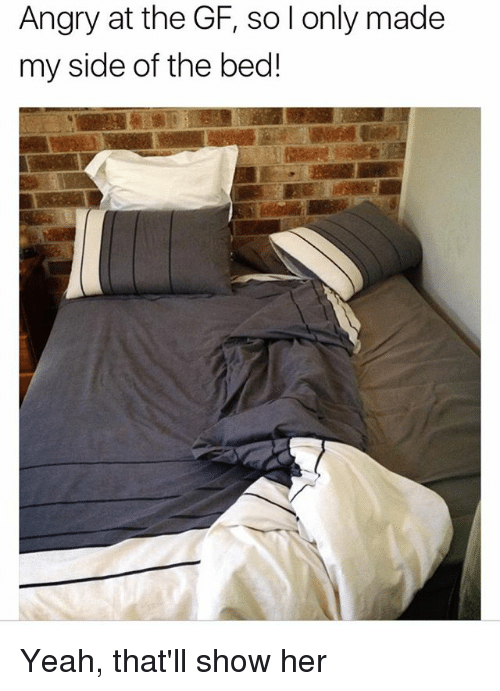 Memes, Yeah, and Angry: Angry at the GF, so l only made  my side of the bed! Yeah, that'll show her