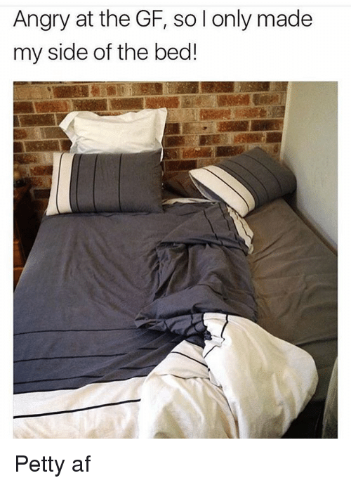 Af, Memes, and Petty: Angry at the GF, sol only made  my side of the bed! Petty af
