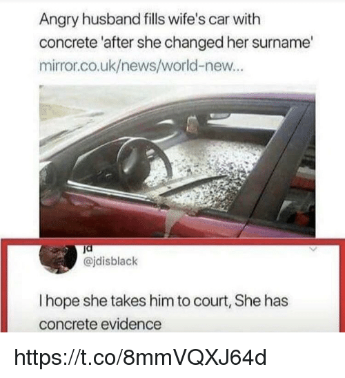 Memes, News, and Mirror: Angry husband fills wife's car with  concrete 'after she changed her surname'  mirror.co.uk/news/world-new..  @jdisblack  I hope she takes him to court, She has  concrete evidence https://t.co/8mmVQXJ64d
