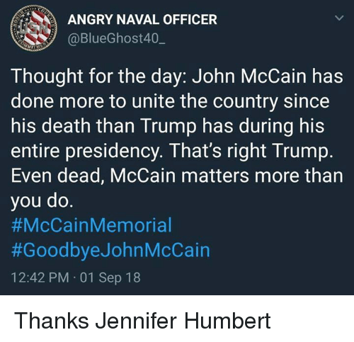 John McCain: ANGRY NAVAL OFFICER  @BlueGhost40,_  Thought for the day: John McCain has  done more to unite the country since  his death than Trump has during his  entire presidency. That's right Trump.  Even dead, McCain matters more than  you do  #McCainMemorial  #GoodbyeJohnMcCain  12:42 PM 01 Sep 18 Thanks Jennifer Humbert