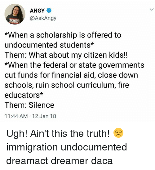 Fire, Memes, and School: ANGY  @AskAngy  *When a scholarshp is offered to  undocumented students*  Them: What about my citizen kids!!  *When the federal or state governments  cut funds for financial aid, close down  schools, ruin school c  educators*  Them: Silence  11:44 AM 12 Jan 18  urriculum, fire Ugh! Ain't this the truth! 😒 immigration undocumented dreamact dreamer daca