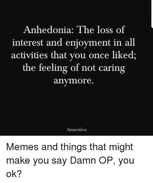 Memes, Once, and All: Anhedonia: The loss of  interest and enjoyment in all  activities that you once liked;  the feeling of not caring  anymore  Neurolove Memes and things that might make you say Damn OP, you ok?