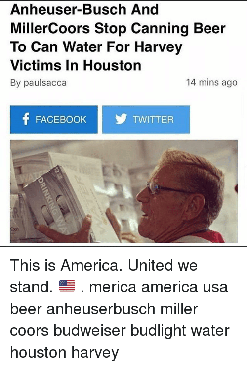 United We Stand: Anheuser-Busch And  MillerCoors Stop Canning Beer  To Can Water For Harvey  Victims In Houston  By paulsacca  14 mins ago  f FACEBOOK TWITTER This is America. United we stand. 🇺🇸 . merica america usa beer anheuserbusch miller coors budweiser budlight water houston harvey