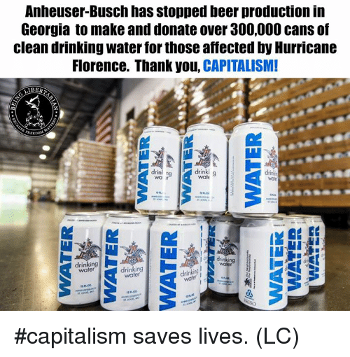 Beer, Drinking, and Memes: Anheuser-Busch has stopped beer production in  Georgia to make and donate over 300,000 cans of  clean drinking water for those affected by Hurricane  Florence. Thank you, CAPITALISM!  drinl ng  drinki g  drinking  water  drinking  drinkin! wo #capitalism saves lives. (LC)