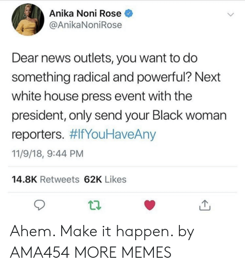 reporters: Anika Noni Rose  @AnikaNoniRose  Dear news outlets, you want to do  something radical and powerful? Next  white house press event with the  president, only send your Black woman  reporters. #lfYouHaveAny  11/9/18, 9:44 PM  14.8K Retweets 62K Likes Ahem. Make it happen. by AMA454 MORE MEMES