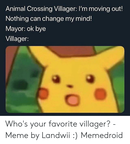 Villager Meme: Animal Crossing Villager: I'm moving out!  Nothing can change my mind!  Mayor: ok bye  Villager: Who's your favorite villager? - Meme by Landwii :) Memedroid