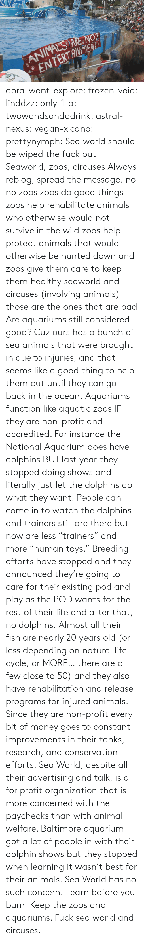 "concerned: ANIMALS ARE NOT  ENTERTANENTi dora-wont-explore:   frozen-void:  linddzz:  only-1-a:  twowandsandadrink:  astral-nexus:  vegan-xicano:  prettynymph:  Sea world should be wiped the fuck out  Seaworld, zoos, circuses  Always reblog, spread the message.  no no zoos zoos do good things zoos help rehabilitate animals who otherwise would not survive in the wild zoos help protect animals that would otherwise be hunted down and zoos give them care to keep them healthy seaworld and circuses (involving animals) those are the ones that are bad  Are aquariums still considered good? Cuz ours has a bunch of sea animals that were brought in due to injuries, and that seems like a good thing to help them out until they can go back in the ocean.  Aquariums function like aquatic zoos IF they are non-profit and accredited. For instance the National Aquarium does have dolphins BUT last year they stopped doing shows and literally just let the dolphins do what they want. People can come in to watch the dolphins and trainers still are there but now are less ""trainers"" and more ""human toys."" Breeding efforts have stopped and they announced they're going to care for their existing pod and play as the POD wants for the rest of their life and after that, no dolphins. Almost all their fish are nearly 20 years old (or less depending on natural life cycle, or MORE… there are a few close to 50) and they also have rehabilitation and release programs for injured animals. Since they are non-profit every bit of money goes to constant improvements in their tanks, research, and conservation efforts. Sea World, despite all their advertising and talk, is a for profit organization that is more concerned with the paychecks than with animal welfare. Baltimore aquarium got a lot of people in with their dolphin shows but they stopped when learning it wasn't best for their animals. Sea World has no such concern.  Learn before you burn   Keep the zoos and aquariums. Fuck sea world and circuses."