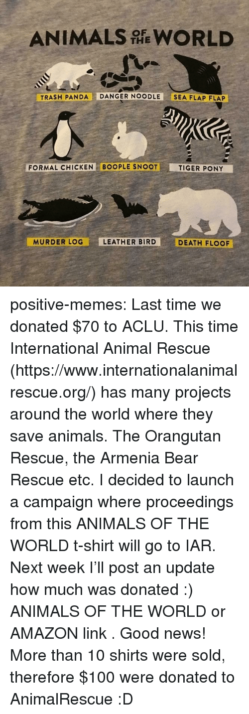 Amazon, Anaconda, and Animals: ANIMALS WORLD  THE  TRASH PANDA DANGER NOODLE SEA FLAP FLAP  FORMAL CHICKEN BOOPLE SNOOT  TIGER PONY  MURDER LOG  LEATHER BIRD  DEATH FLOOF positive-memes:  Last time we donated $70 to ACLU. This time International Animal Rescue (https://www.internationalanimalrescue.org/) has many projects around the world where they save animals. The Orangutan Rescue, the Armenia Bear Rescue etc.  I decided to launch a campaign where proceedings from  this ANIMALS OF THE WORLD  t-shirt will go to IAR.  Next week I'll post an update how much was donated :)   ANIMALS OF THE WORLD  or  AMAZON link .  Good news! More than 10 shirts were sold, therefore $100 were donated to AnimalRescue :D