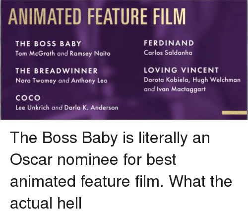 nora: ANIMATED FEATURE FILM  FERDINAND  Carlos Saldanha  THE BOSS BABY  Tom McGrath and Ramsey Naito  THE BREADWINNER  Nora Twomey and Anthony Leo  coco  Lee Unkrich and Darla K. Anderson  LOVING VINCENT  Dorota Kobiela, Hugh Welchman  and Ivan Mactaggart <p>The Boss Baby is literally an Oscar nominee for best animated feature film. What the actual hell</p>